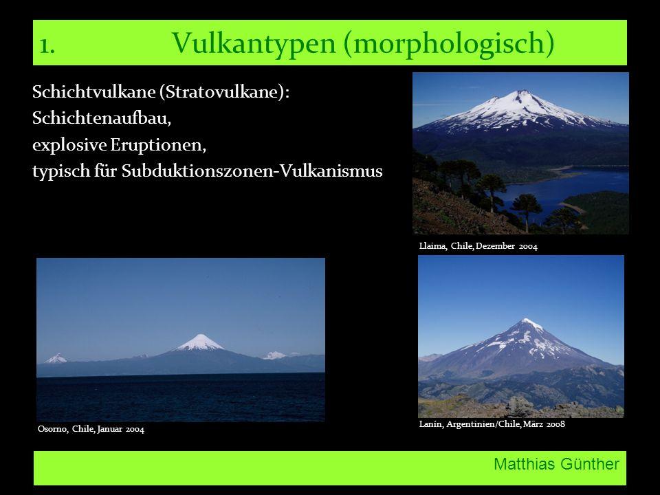 Matthias Günther 1.Vulkantypen (morphologisch) Schichtvulkane (Stratovulkane): Schichtenaufbau, explosive Eruptionen, typisch für Subduktionszonen-Vul
