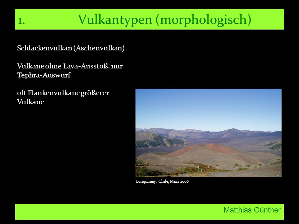 Matthias Günther 1.Vulkantypen (morphologisch) Schlackenvulkan (Aschenvulkan) Vulkane ohne Lava-Ausstoß, nur Tephra-Auswurf oft Flankenvulkane größere
