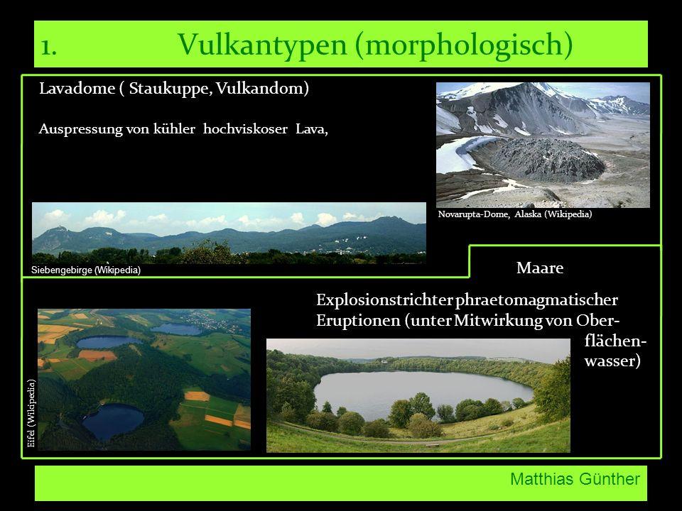 Matthias Günther 1.Vulkantypen (morphologisch) Lavadome ( Staukuppe, Vulkandom) Auspressung von kühler hochviskoser Lava, Maare Explosionstrichter phr