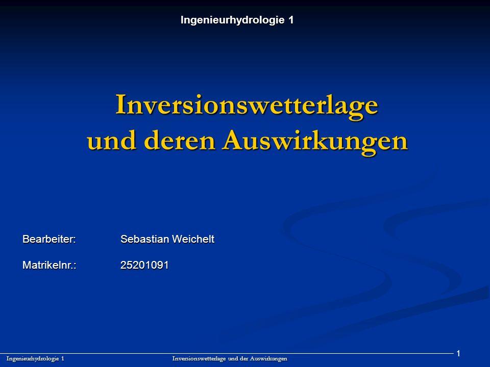 1 Inversionswetterlage und deren Auswirkungen Ingenieurhydrologie 1 Inversionswetterlage und der Auswirkungen Bearbeiter:Sebastian Weichelt Matrikelnr