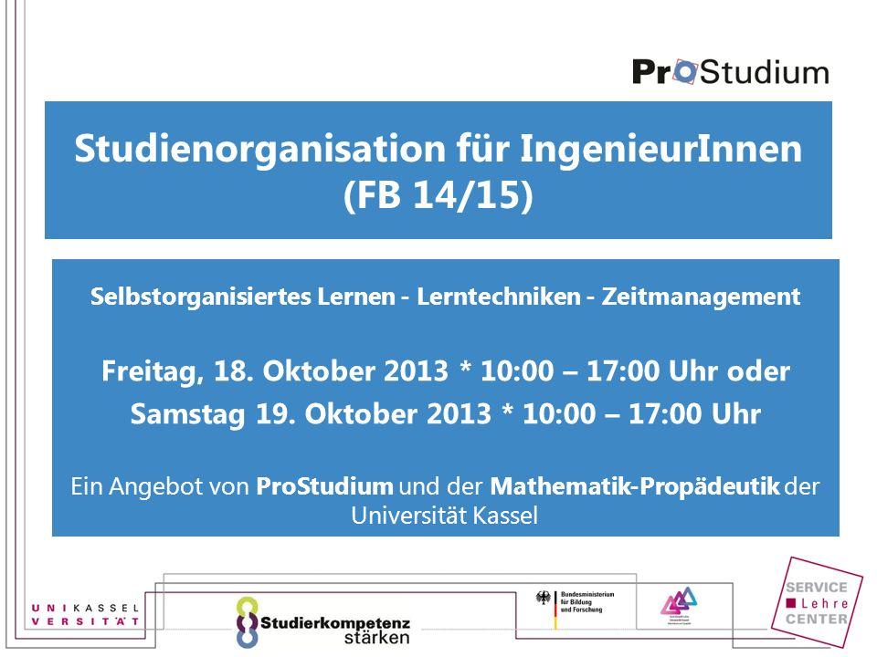 Studienorganisation für IngenieurInnen (FB 14/15) Selbstorganisiertes Lernen - Lerntechniken - Zeitmanagement Freitag, 18. Oktober 2013 * 10:00 – 17:0