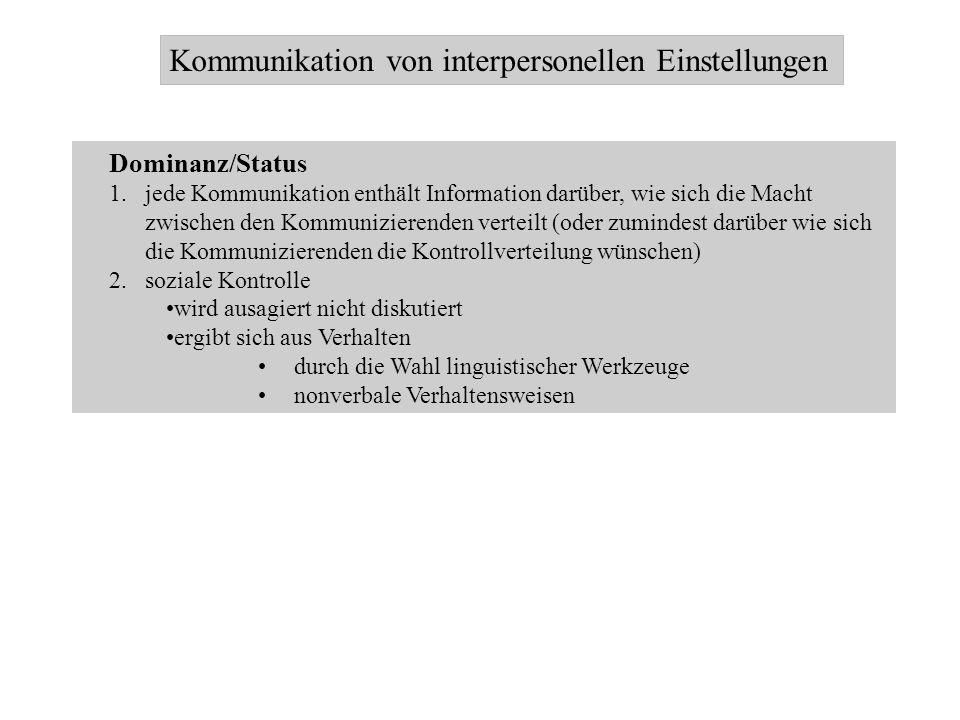 Kommunikation von interpersonellen Einstellungen Dominanz/Status 1.jede Kommunikation enthält Information darüber, wie sich die Macht zwischen den Kom