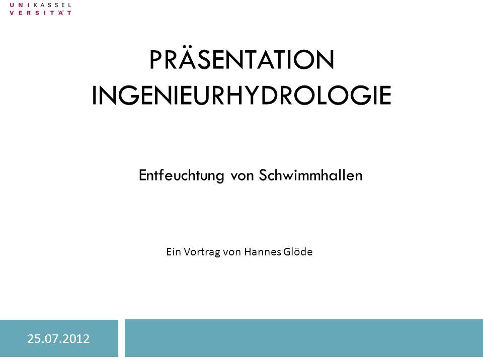 PRÄSENTATION INGENIEURHYDROLOGIE Entfeuchtung von Schwimmhallen Ein Vortrag von Hannes Glöde 25.07.2012