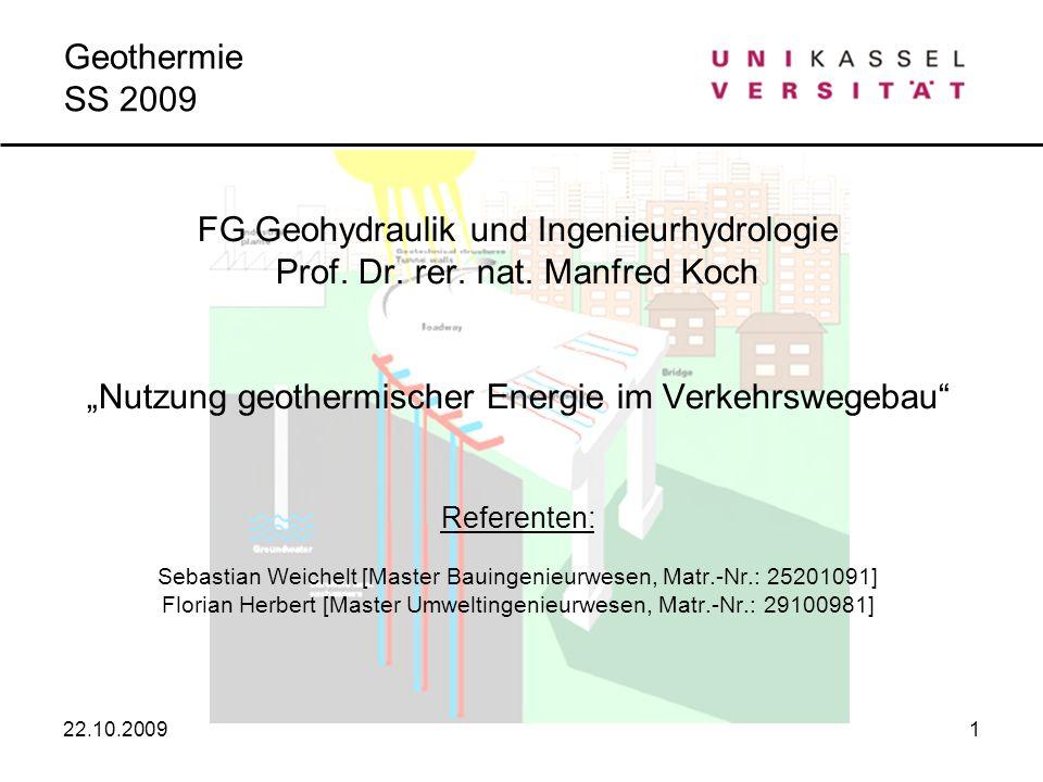 22.10.20091 Geothermie SS 2009 FG Geohydraulik und Ingenieurhydrologie Prof. Dr. rer. nat. Manfred Koch Nutzung geothermischer Energie im Verkehrswege