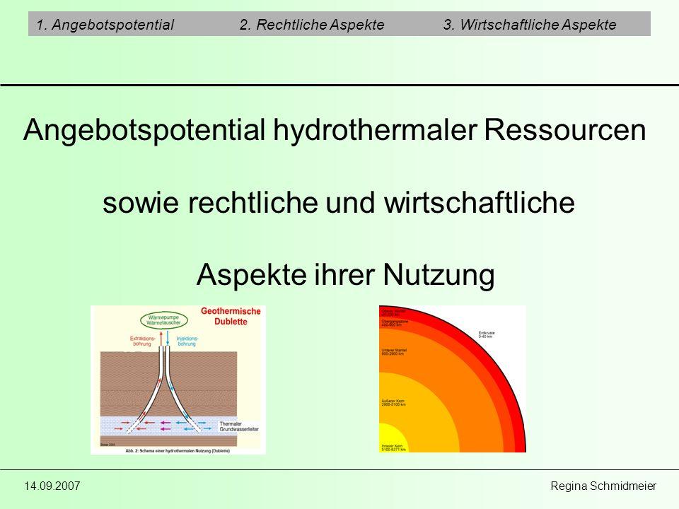 14.09.2007 Regina Schmidmeier 1. Angebotspotential2. Rechtliche Aspekte3. Wirtschaftliche Aspekte Angebotspotential hydrothermaler Ressourcen sowie re