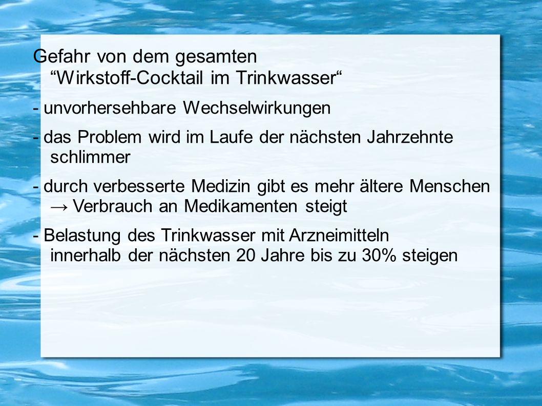 Gefahr von dem gesamten Wirkstoff-Cocktail im Trinkwasser - unvorhersehbare Wechselwirkungen - das Problem wird im Laufe der nächsten Jahrzehnte schli