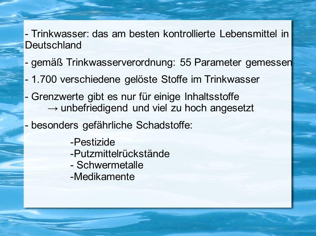 - Trinkwasser: das am besten kontrollierte Lebensmittel in Deutschland - gemäß Trinkwasserverordnung: 55 Parameter gemessen - 1.700 verschiedene gelös