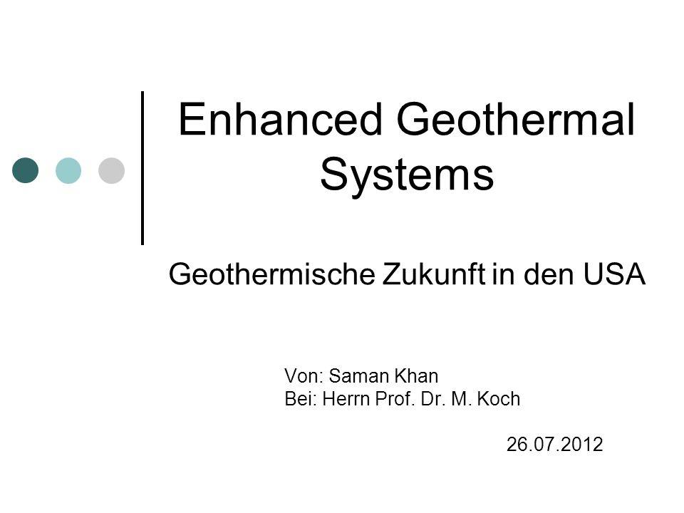 Enhanced Geothermal Systems Geothermische Zukunft in den USA Von: Saman Khan Bei: Herrn Prof. Dr. M. Koch 26.07.2012