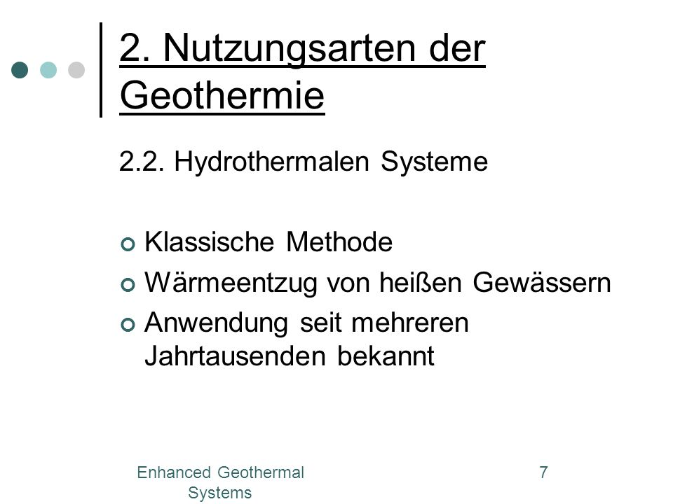 Enhanced Geothermal Systems 7 2. Nutzungsarten der Geothermie 2.2. Hydrothermalen Systeme Klassische Methode Wärmeentzug von heißen Gewässern Anwendun