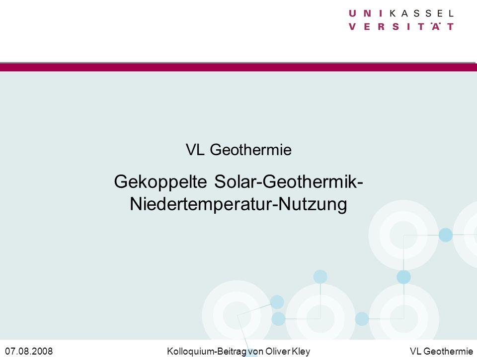 Kolloquium-Beitrag von Oliver KleyVL Geothermie07.08.2008 VL Geothermie Gekoppelte Solar-Geothermik- Niedertemperatur-Nutzung