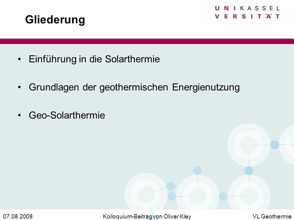 Kolloquium-Beitrag von Oliver KleyVL Geothermie07.08.2008 Gliederung Einführung in die Solarthermie Grundlagen der geothermischen Energienutzung Geo-S