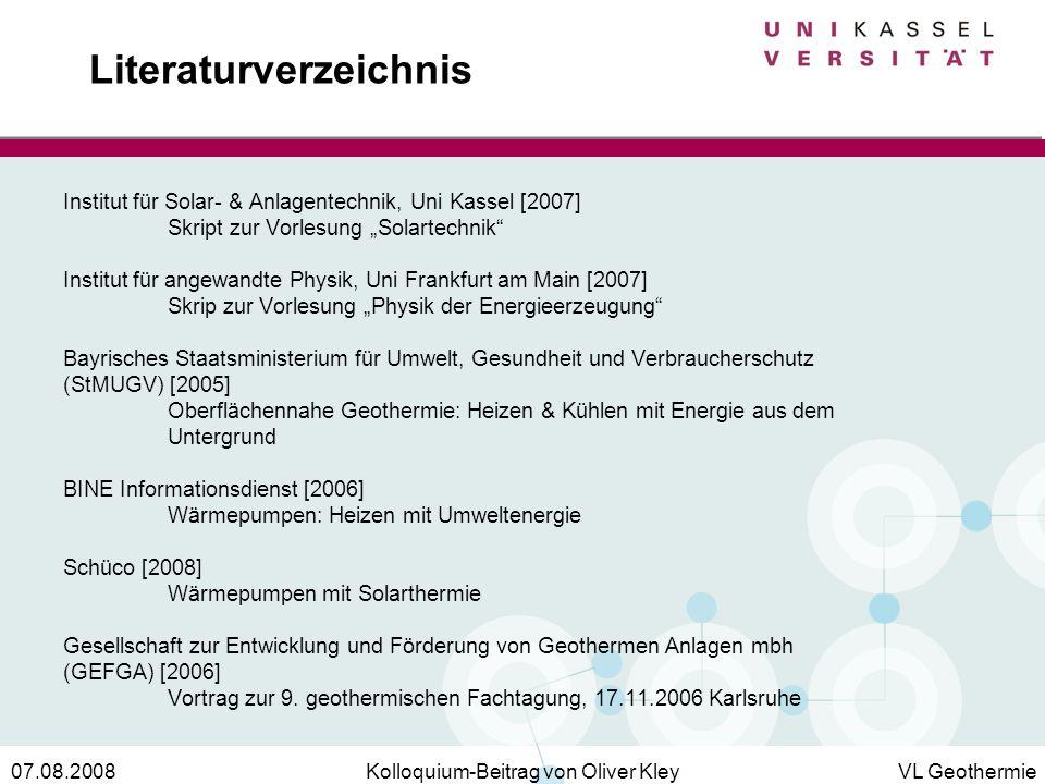 Kolloquium-Beitrag von Oliver KleyVL Geothermie07.08.2008 Literaturverzeichnis Institut für Solar- & Anlagentechnik, Uni Kassel [2007] Skript zur Vorl