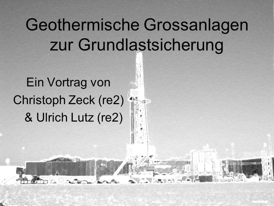 Geothermische Grossanlagen zur Grundlastsicherung Ein Vortrag von Christoph Zeck (re2) & Ulrich Lutz (re2)