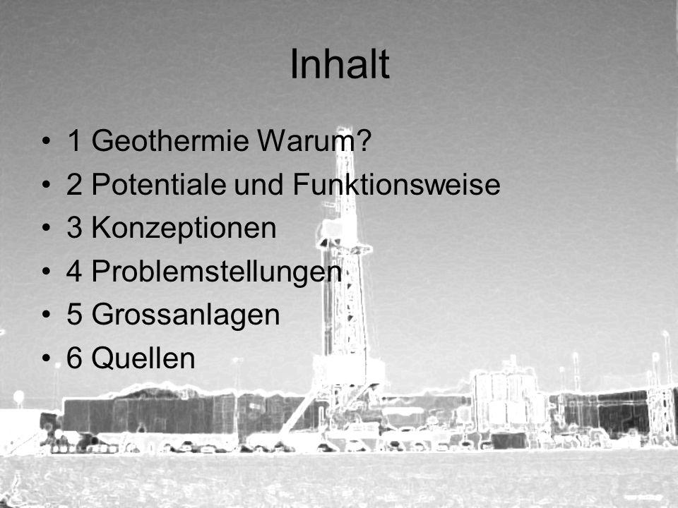 Inhalt 1 Geothermie Warum? 2 Potentiale und Funktionsweise 3 Konzeptionen 4 Problemstellungen 5 Grossanlagen 6 Quellen