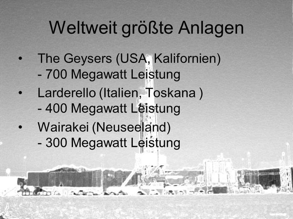 Weltweit größte Anlagen The Geysers (USA, Kalifornien) - 700 Megawatt Leistung Larderello (Italien, Toskana ) - 400 Megawatt Leistung Wairakei (Neusee