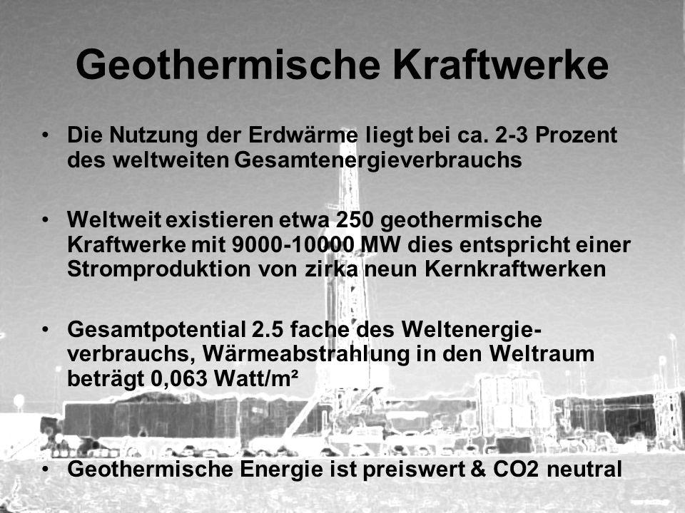 Geothermische Kraftwerke Die Nutzung der Erdwärme liegt bei ca. 2-3 Prozent des weltweiten Gesamtenergieverbrauchs Weltweit existieren etwa 250 geothe
