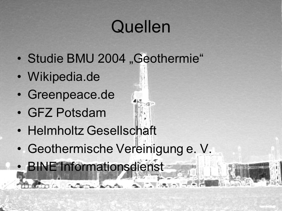 Quellen Studie BMU 2004 Geothermie Wikipedia.de Greenpeace.de GFZ Potsdam Helmholtz Gesellschaft Geothermische Vereinigung e. V. BINE Informationsdien