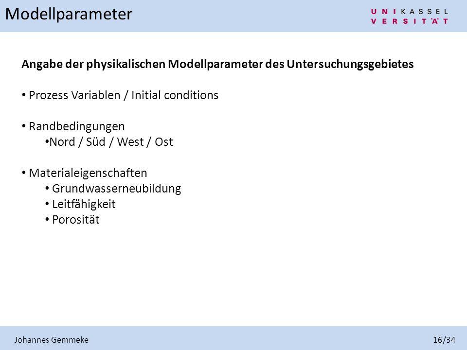 Johannes Gemmeke 16/34 Modellparameter Angabe der physikalischen Modellparameter des Untersuchungsgebietes Prozess Variablen / Initial conditions Rand