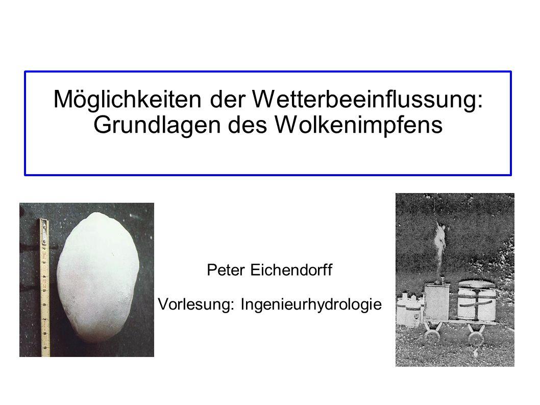 Möglichkeiten der Wetterbeeinflussung: Grundlagen des Wolkenimpfens Peter Eichendorff Vorlesung: Ingenieurhydrologie
