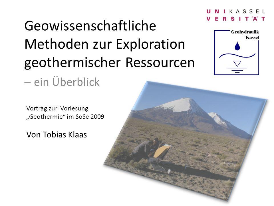 Geowissenschaftliche Methoden zur Exploration geothermischer Ressourcen ein Überblick Vortrag zur Vorlesung Geothermie im SoSe 2009 Von Tobias Klaas