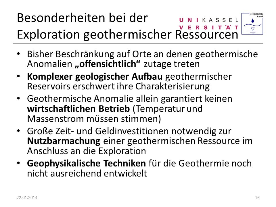 Besonderheiten bei der Exploration geothermischer Ressourcen Bisher Beschränkung auf Orte an denen geothermische Anomalien offensichtlich zutage trete