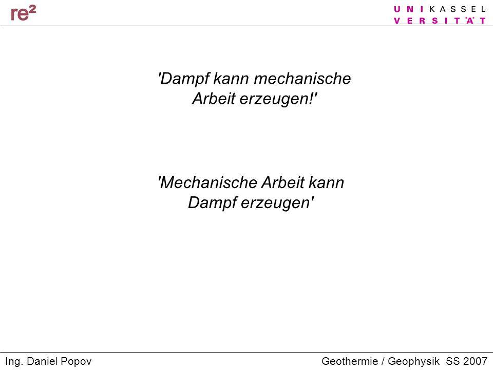Geothermie / Geophysik SS 2007Ing. Daniel Popov 'Dampf kann mechanische Arbeit erzeugen!' 'Mechanische Arbeit kann Dampf erzeugen'