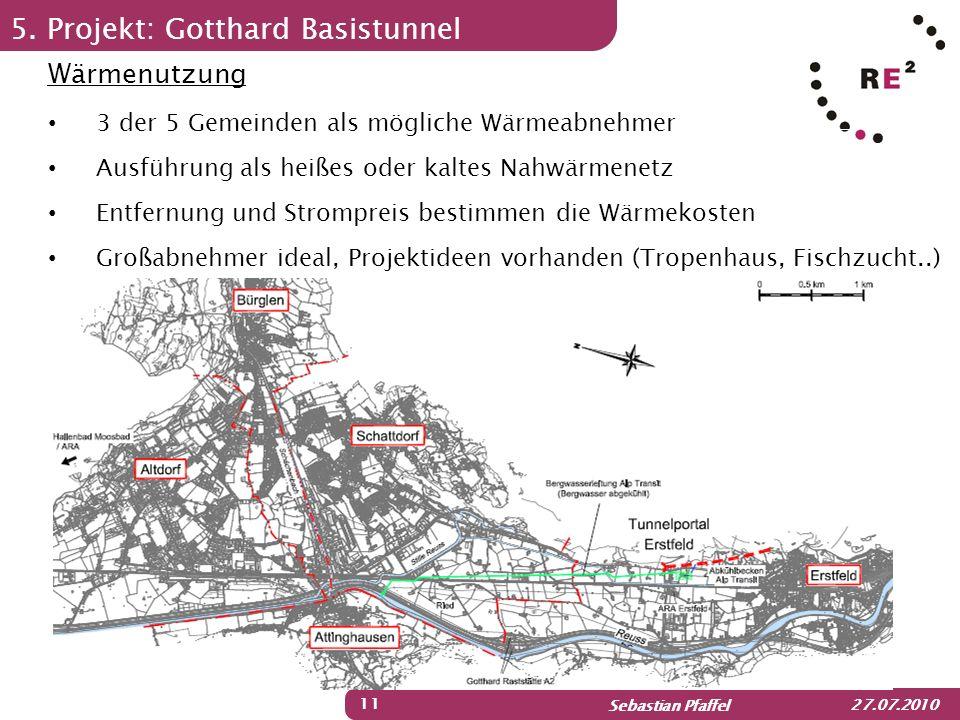 Sebastian Pfaffel 27.07.2010 5. Projekt: Gotthard Basistunnel 11 Wärmenutzung 3 der 5 Gemeinden als mögliche Wärmeabnehmer Ausführung als heißes oder