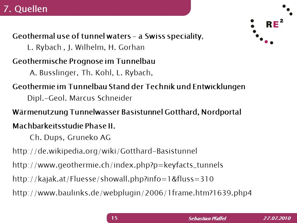 Sebastian Pfaffel 27.07.2010 7. Quellen 15 Geothermal use of tunnel waters – a Swiss speciality, L. Rybach, J. Wilhelm, H. Gorhan Geothermische Progno