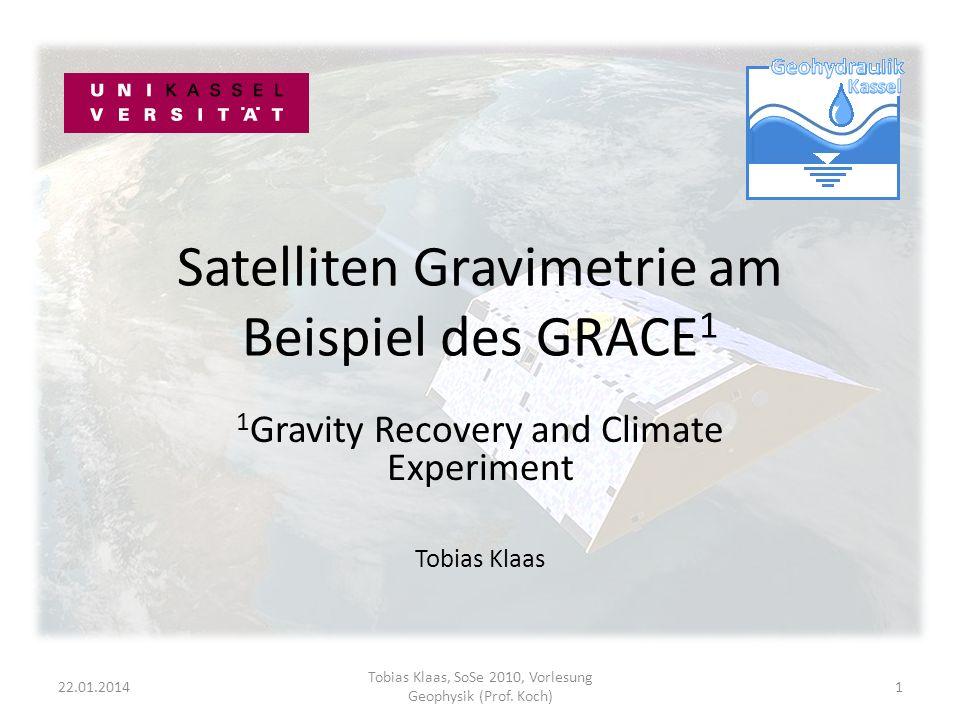 Satelliten Gravimetrie am Beispiel des GRACE 1 1 Gravity Recovery and Climate Experiment Tobias Klaas 22.01.20141 Tobias Klaas, SoSe 2010, Vorlesung Geophysik (Prof.
