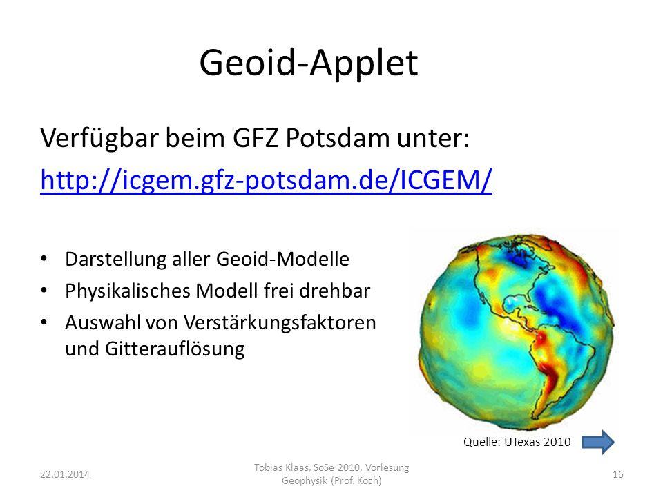 Geoid-Applet Verfügbar beim GFZ Potsdam unter: http://icgem.gfz-potsdam.de/ICGEM/ Darstellung aller Geoid-Modelle Physikalisches Modell frei drehbar A
