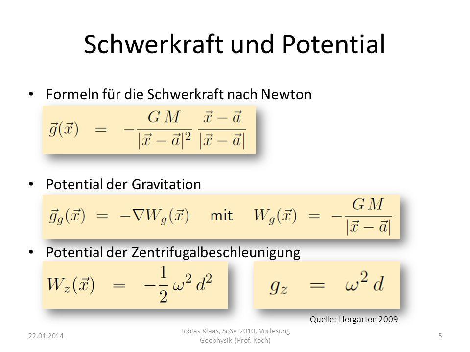 Potential und Äquipotentialflächen Vorteil von Potentialen: Einfache Addition skalarer Werte anstelle von Vektorrechnung: Überlagerung verschiedener Massen Eine Äquipotentialfläche (ÄF) ist eine Fläche konstanten Potentials: Schwerevektor g steht senkrecht auf ÄF Entlang einer ÄF kann eine Masse bewegt werden ohne Energie aufzubringen 22.01.20146 Tobias Klaas, SoSe 2010, Vorlesung Geophysik (Prof.