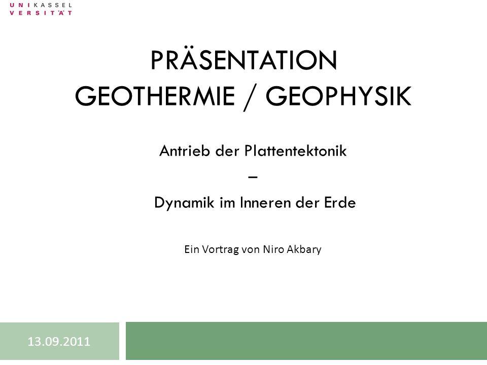 PRÄSENTATION GEOTHERMIE / GEOPHYSIK Antrieb der Plattentektonik – Dynamik im Inneren der Erde Ein Vortrag von Niro Akbary 13.09.2011