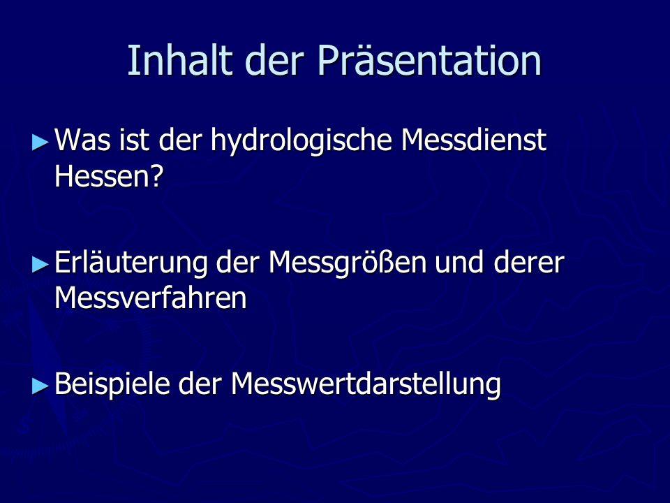 Inhalt der Präsentation Was ist der hydrologische Messdienst Hessen? Was ist der hydrologische Messdienst Hessen? Erläuterung der Messgrößen und derer