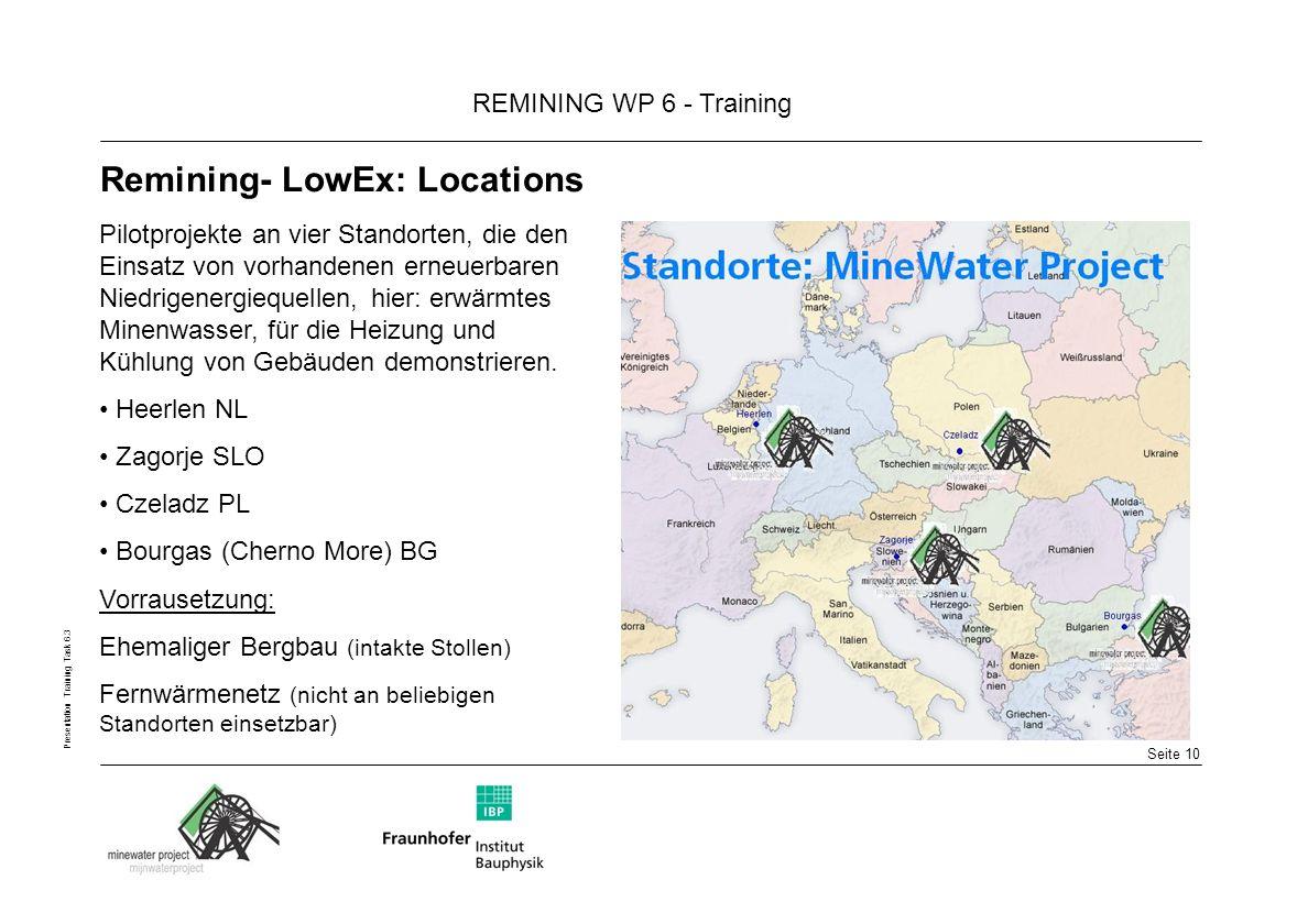Seite 10 REMINING WP 6 - Training Presentation Training Task 6.3 Remining- LowEx: Locations Pilotprojekte an vier Standorten, die den Einsatz von vorhandenen erneuerbaren Niedrigenergiequellen, hier: erwärmtes Minenwasser, für die Heizung und Kühlung von Gebäuden demonstrieren.