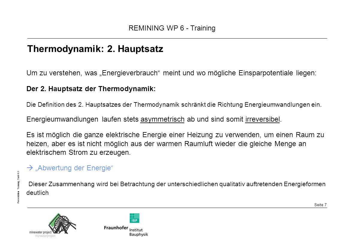Seite 8 REMINING WP 6 - Training Presentation Training Task 6.3 Thermodynamik: Anergie und Exergie Exergie + Anergie = Energie Der Zusammenhang zwischen der Irreversibilität und der Umwandlung einer Energieform in eine andere, ergibt sich aus den 2 Auftretensarten der Energie: Energie besteht aus: hochwertiger und arbeitsfähiger Exergie (quality) nicht arbeitsfähiger energy Anergie (quantity)