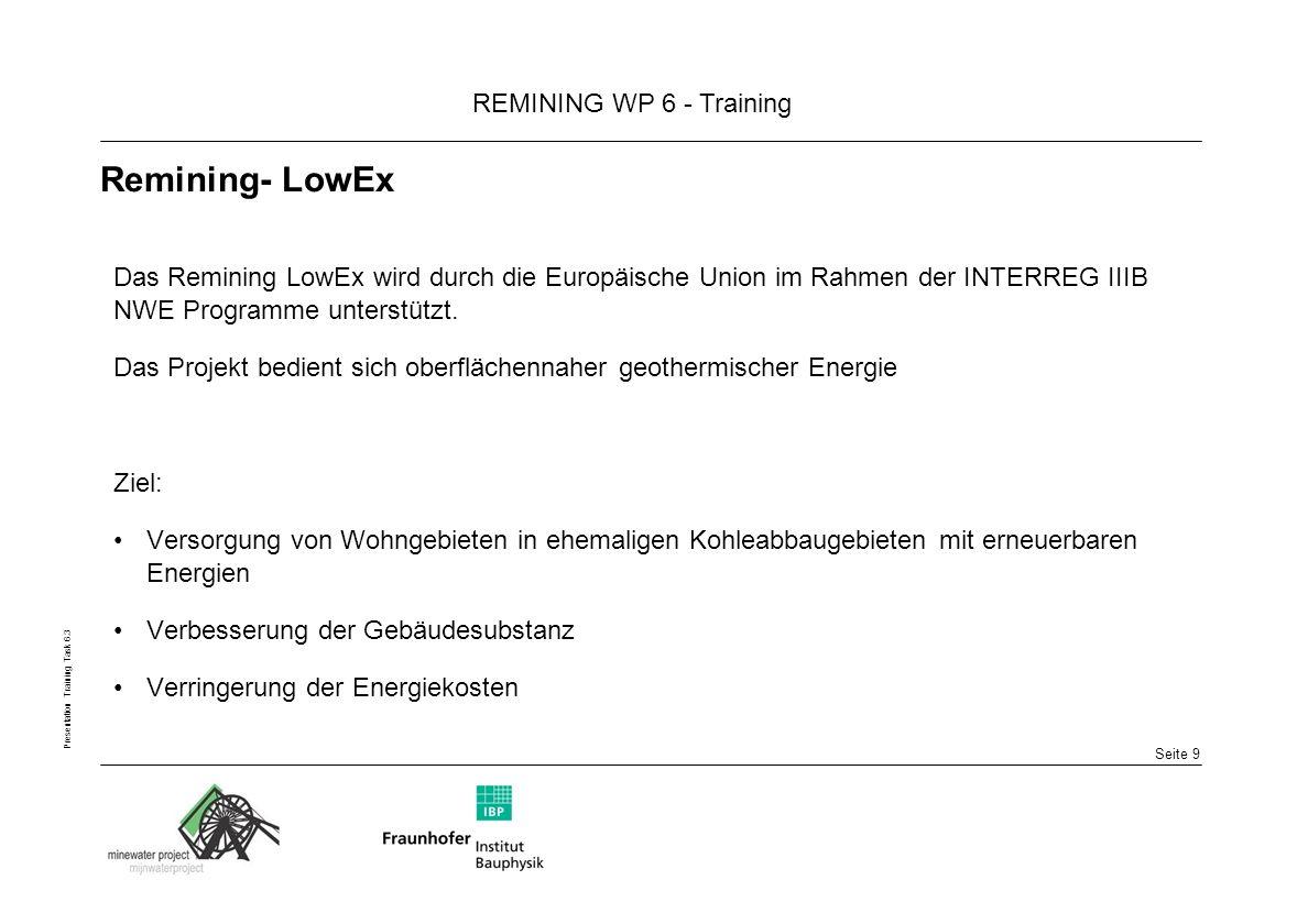Seite 9 REMINING WP 6 - Training Presentation Training Task 6.3 Remining- LowEx Das Remining LowEx wird durch die Europäische Union im Rahmen der INTERREG IIIB NWE Programme unterstützt.