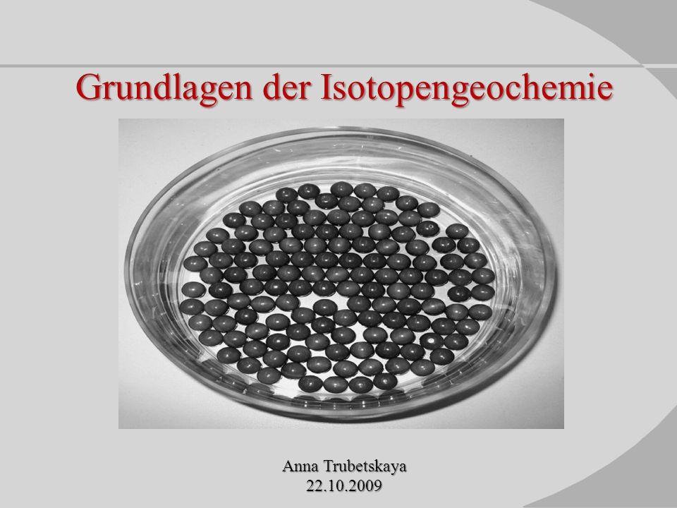 Grundlagen der Isotopengeochemie Anna Trubetskaya 22.10.2009