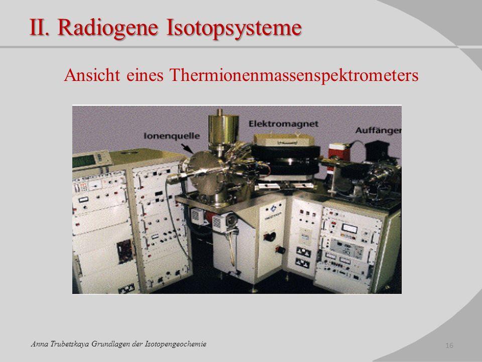 II. Radiogene Isotopsysteme Ansicht eines Thermionenmassenspektrometers 16 Anna Trubetskaya Grundlagen der Isotopengeochemie