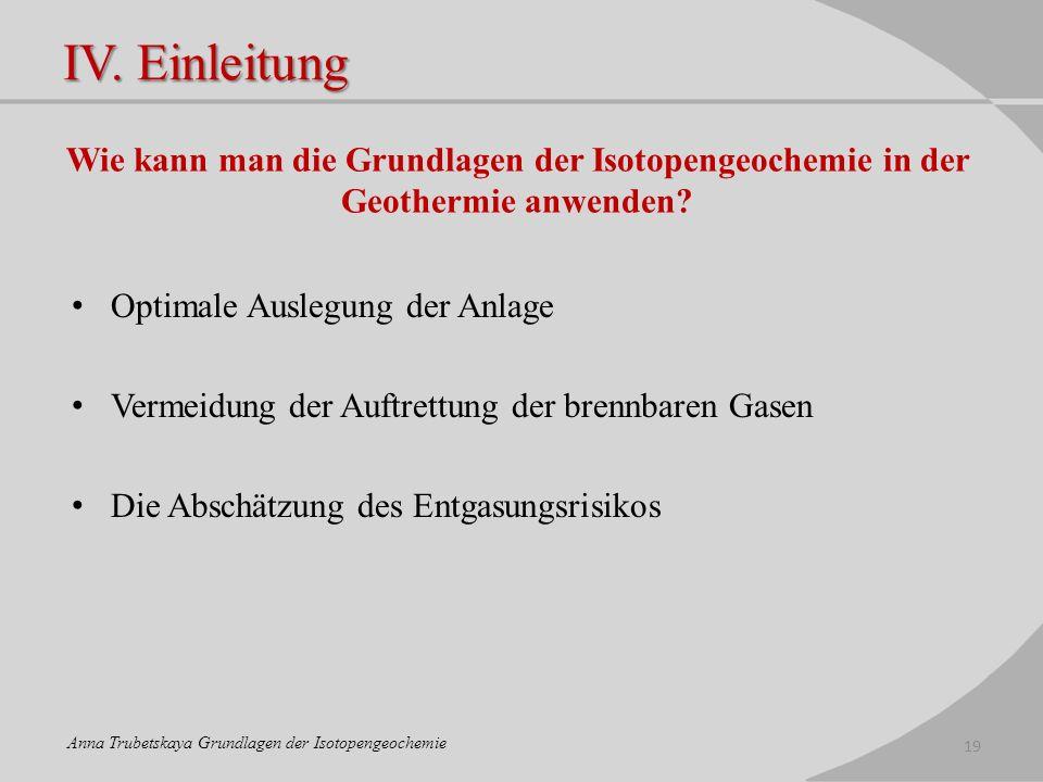 IV. Einleitung Wie kann man die Grundlagen der Isotopengeochemie in der Geothermie anwenden? Optimale Auslegung der Anlage Vermeidung der Auftrettung