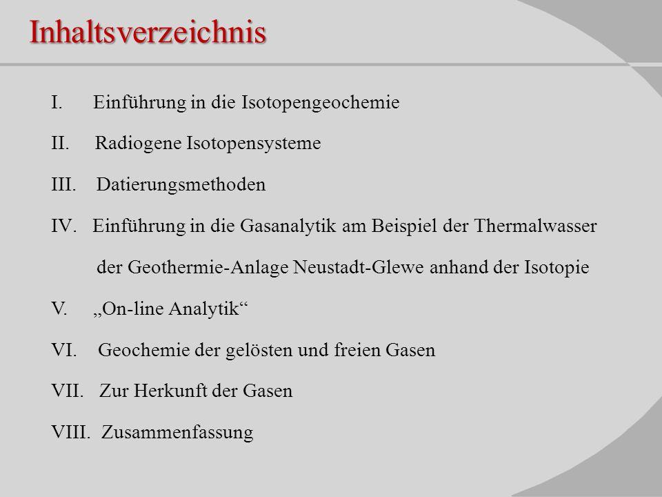 Inhaltsverzeichnis I. Einführung in die Isotopengeochemie II. Radiogene Isotopensysteme III. Datierungsmethoden IV.Einführung in die Gasanalytik am Be