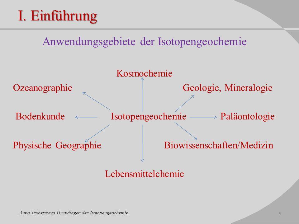 I. Einführung Anwendungsgebiete der Isotopengeochemie Kosmochemie Ozeanographie Geologie, Mineralogie Bodenkunde Isotopengeochemie Paläontologie Physi