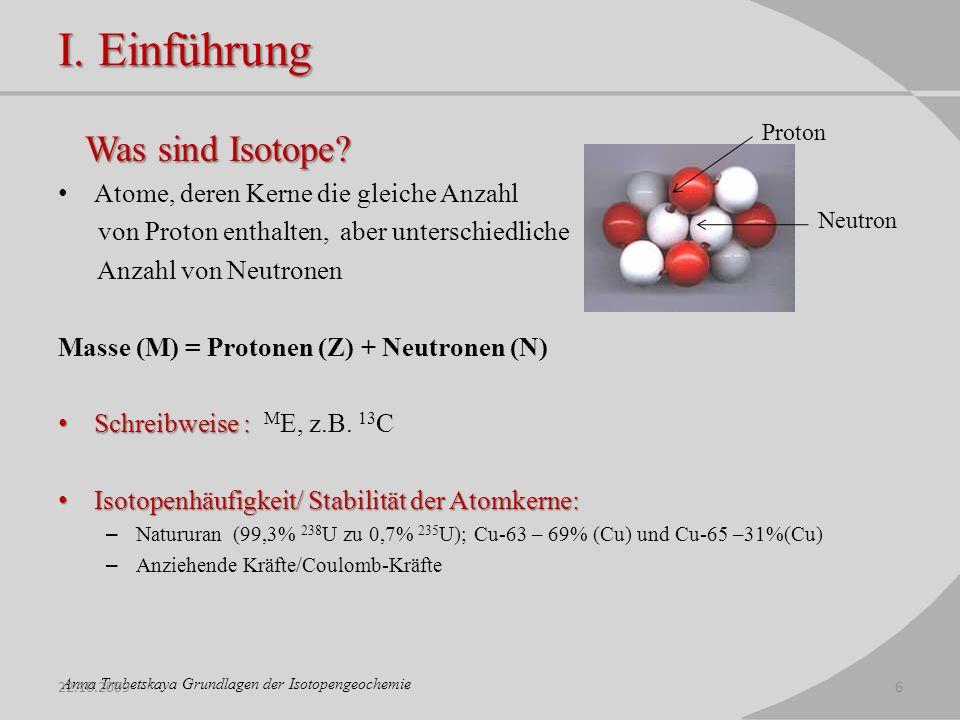 I. Einführung Was sind Isotope? Atome, deren Kerne die gleiche Anzahl von Proton enthalten, aber unterschiedliche Anzahl von Neutronen Masse (M) = Pro