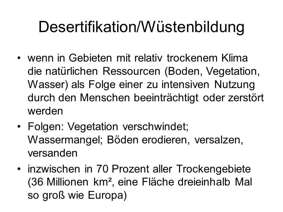 Desertifikation/Wüstenbildung wenn in Gebieten mit relativ trockenem Klima die natürlichen Ressourcen (Boden, Vegetation, Wasser) als Folge einer zu i