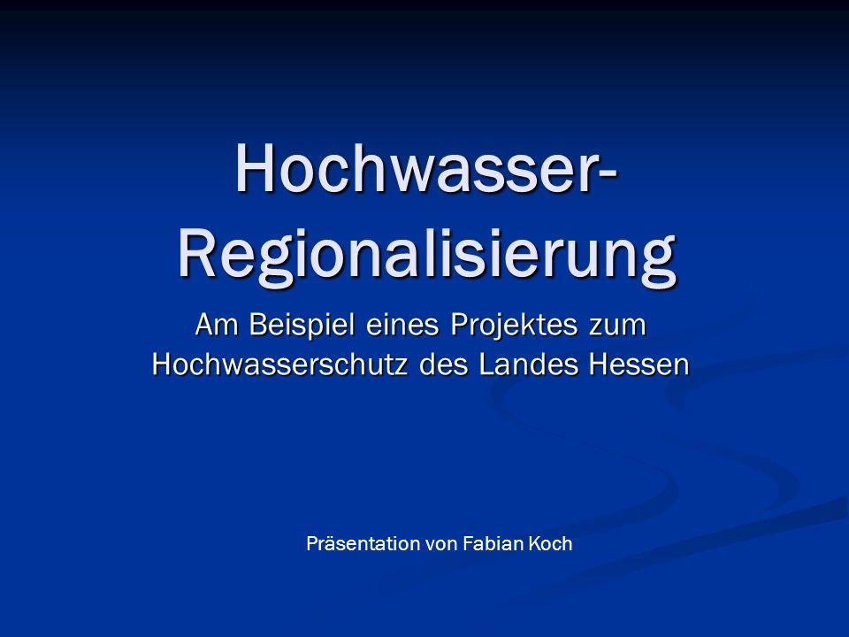 Hochwasser- Regionalisierung Am Beispiel eines Projektes zum Hochwasserschutz des Landes Hessen Präsentation von Fabian Koch