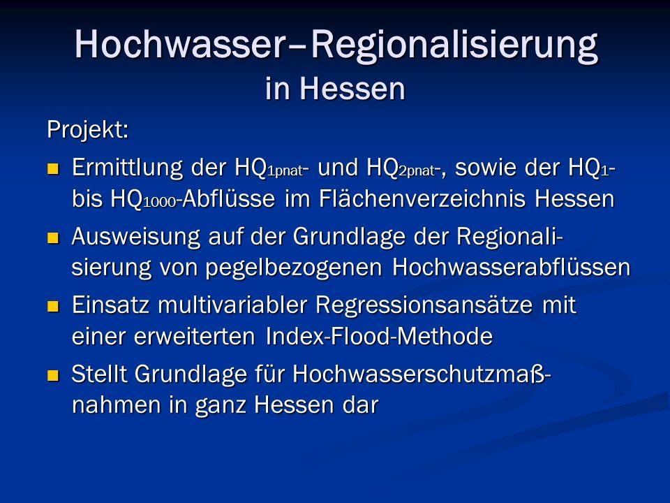 Hochwasser–Regionalisierung in Hessen Projekt: Ermittlung der HQ 1pnat - und HQ 2pnat -, sowie der HQ 1 - bis HQ 1000 -Abflüsse im Flächenverzeichnis Hessen Ermittlung der HQ 1pnat - und HQ 2pnat -, sowie der HQ 1 - bis HQ 1000 -Abflüsse im Flächenverzeichnis Hessen Ausweisung auf der Grundlage der Regionali- sierung von pegelbezogenen Hochwasserabflüssen Ausweisung auf der Grundlage der Regionali- sierung von pegelbezogenen Hochwasserabflüssen Einsatz multivariabler Regressionsansätze mit einer erweiterten Index-Flood-Methode Einsatz multivariabler Regressionsansätze mit einer erweiterten Index-Flood-Methode Stellt Grundlage für Hochwasserschutzmaß- nahmen in ganz Hessen dar Stellt Grundlage für Hochwasserschutzmaß- nahmen in ganz Hessen dar