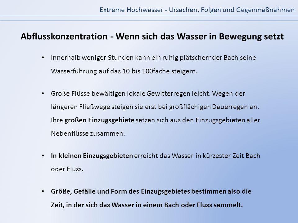 Innerhalb weniger Stunden kann ein ruhig plätschernder Bach seine Wasserführung auf das 10 bis 100fache steigern. Große Flüsse bewältigen lokale Gewit