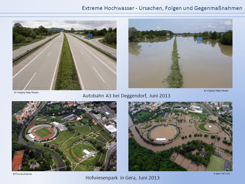 Extreme Hochwasser - Ursachen, Folgen und Gegenmaßnahmen Autobahn A3 bei Deggendorf, Juni 2013 Hofwiesenpark in Gera, Juni 2013 © Bjoern Rank/DPA © Pi