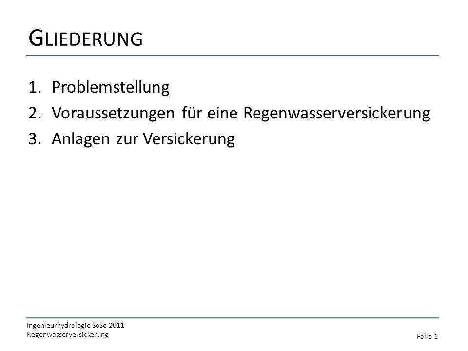 G LIEDERUNG 1.Problemstellung 2.Voraussetzungen für eine Regenwasserversickerung 3.Anlagen zur Versickerung Ingenieurhydrologie SoSe 2011 Regenwasserversickerung Folie 1