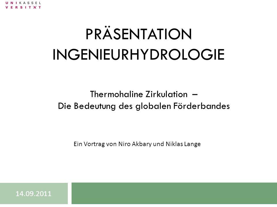 PRÄSENTATION INGENIEURHYDROLOGIE Thermohaline Zirkulation – Die Bedeutung des globalen Förderbandes Ein Vortrag von Niro Akbary und Niklas Lange 14.09