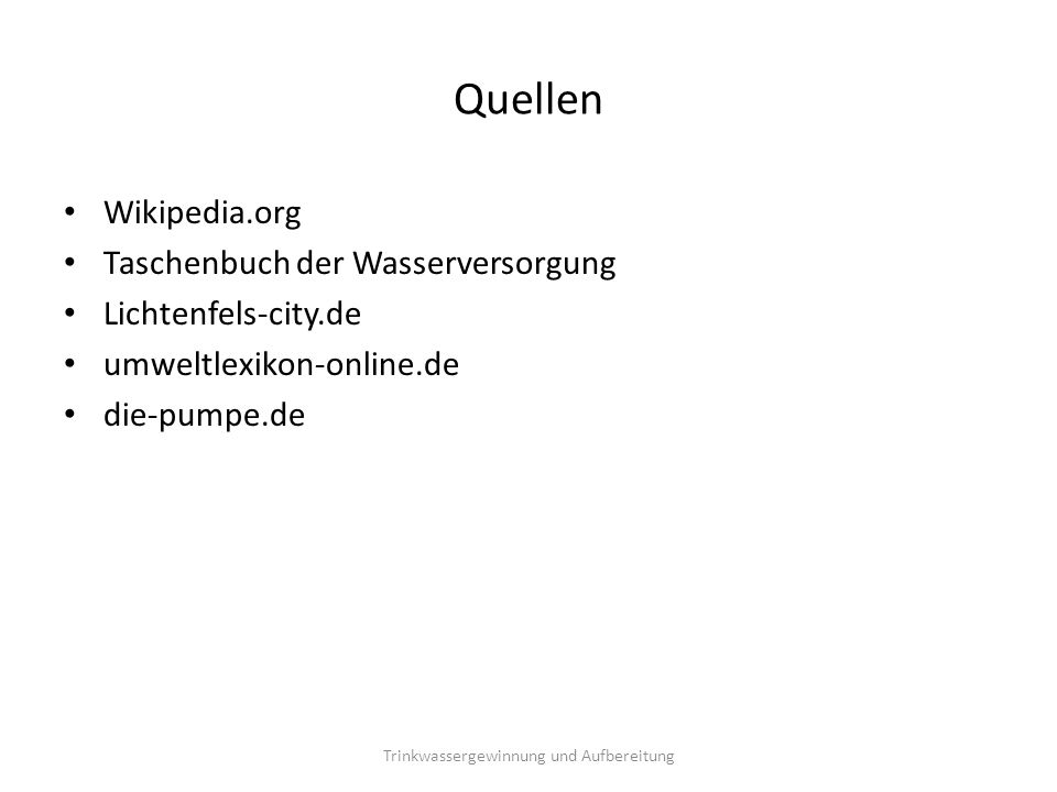 Quellen Wikipedia.org Taschenbuch der Wasserversorgung Lichtenfels-city.de umweltlexikon-online.de die-pumpe.de Trinkwassergewinnung und Aufbereitung